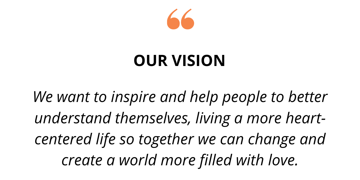 We want to inspire and help people to better understand themselves, living a more heart-centered life so together we can change and create a world more filled with love.
