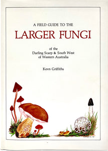 A Field Guide to the Larger Fungi of the Darling Scarp & South West of Western Australia, Kevn Griffiths