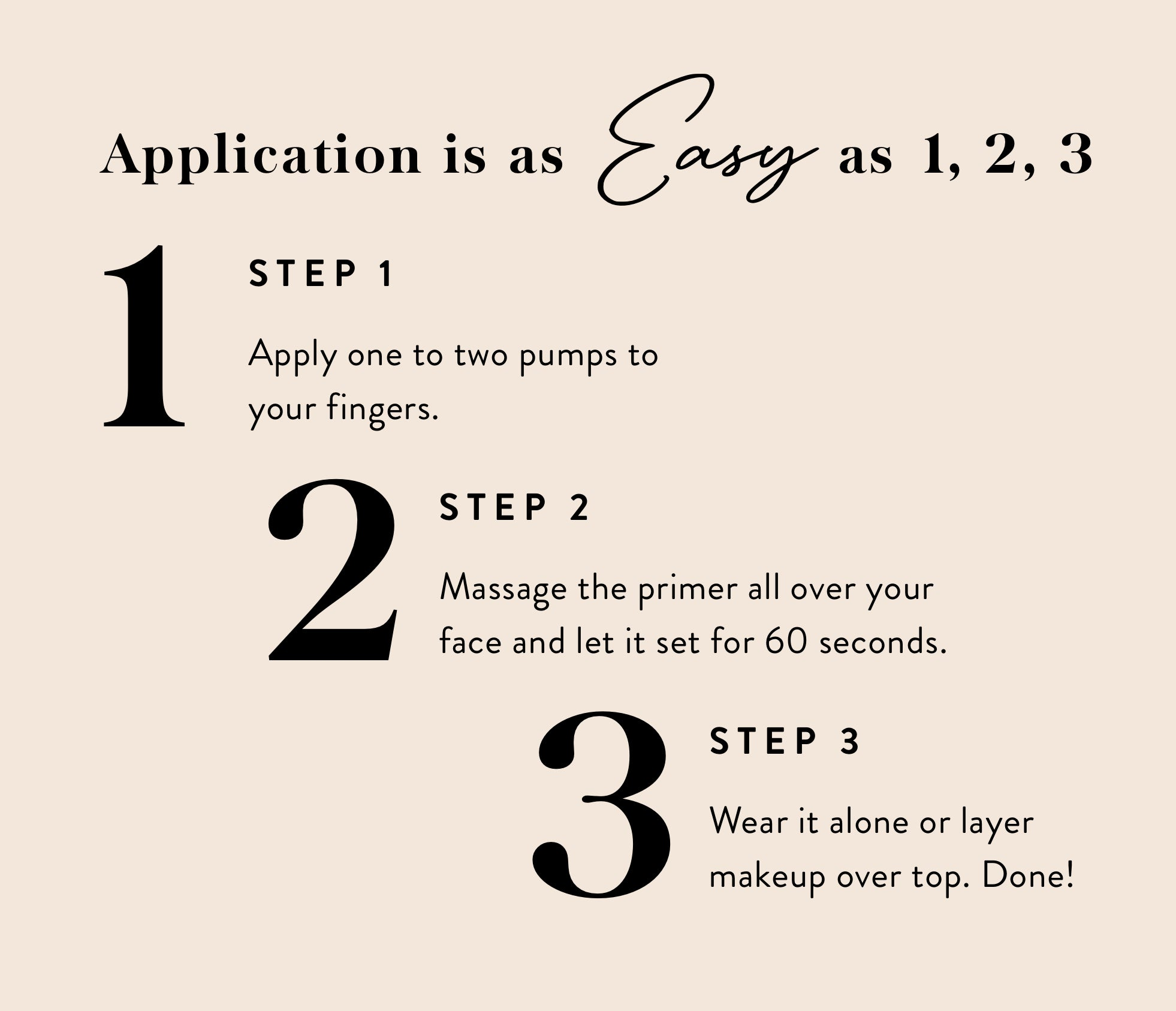 Application is as easy as 1, 2, 3. Step 1: Apply one to two pumps to your fingers. Step 2: Massage the primer all over your face and let it set for 60 seconds. Step 3: Wear it alone or layer makeup on top. Done!