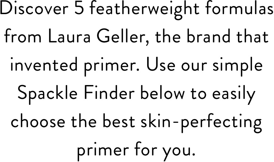 Discover 5 featherweight formulas from Laura Geller, the brand that invented primer. Use our simple Spackle Finder below to easily choose the best skin-perfecting primer for you.