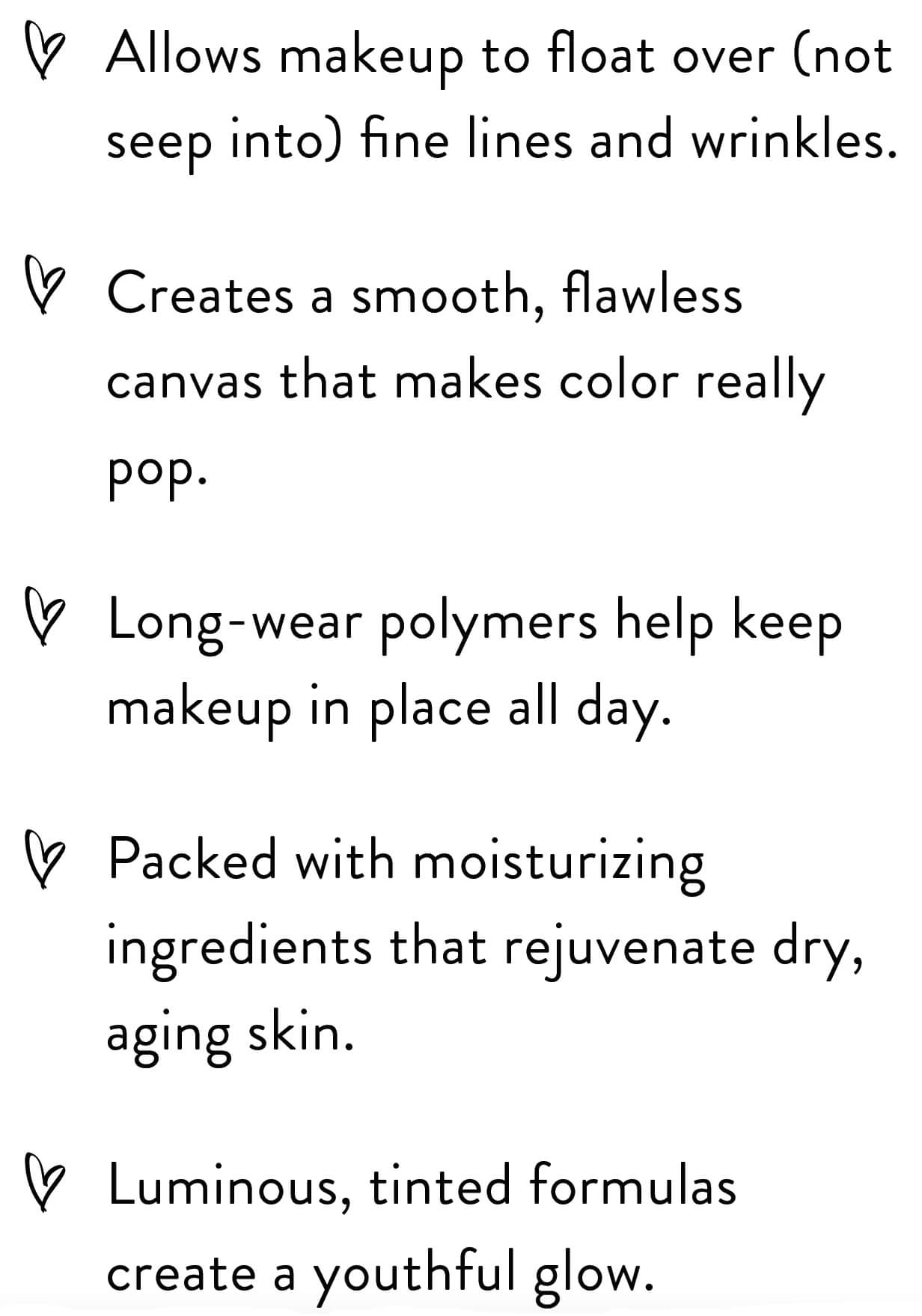 Allows makeup to float over (not seep into) fine lines and wrinkles. Creates a smooth, flawless canvas that makes color really pop. Long-wear polymers help keep makeup in place all day. Packed with moisturizing ingredients that rejuvenate dry, aging skin. Luminous, tinted formulas create a youthful glow.