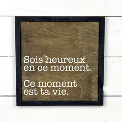 Be happy right now, this moment is your life hand made wood sign, handmade, wood sign in French, made in Quebec, Canada, sign frame picture board, made in Quebec, Canada, local purchase, Estrie, Montreal, Old Shack