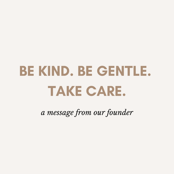 BE KIND. BE GENTLE. TAKE CARE.