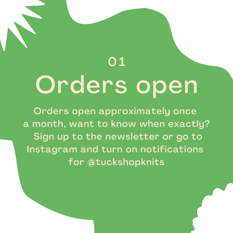 1 - Orders open approximately once  a month, want to know when exactly?  Sign up to the newsletter or go to Instagram and turn on notifications  for @tuckshopknits