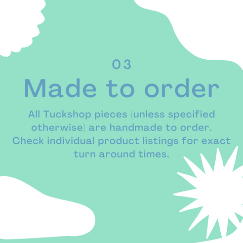 3 - All Tuckshop pieces (unless specified otherwise) are handmade to order. Check individual product listings for exact turn around times.