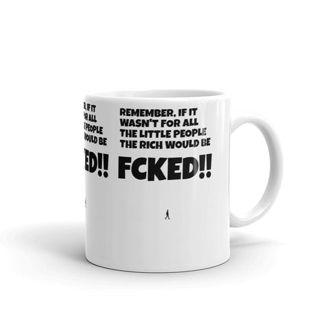 REMEMBER, IF IT WASN'T FOR ALL THE LITTLE PEOPLE THE RICH WOULD BE FCKED! MUG. RMU658
