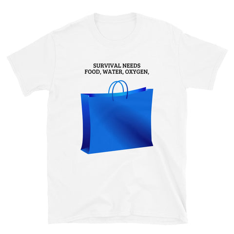 SURVIVAL NEEDS FOOD WATER OXYGEN SHOPPING. Short-Sleeve Unisex T-Shirt