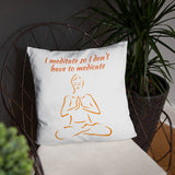 I MEDITATE SO I DONT HAVE TO MEDICATE. YOGA. Basic Pillow