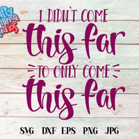 I Didn't Come This Far To Only Come This Far SVG - Crafty Mama Studios