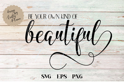 Be Your Own Kind Of Beautiful SVG - Crafty Mama Studios