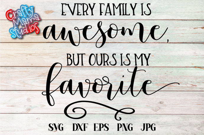 Every Family Is Awesome, But Ours Is My Favorite SVG - Crafty Mama Studios
