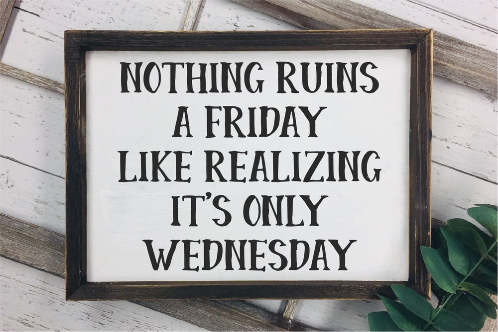 Nothing Ruins A Friday Like Realizing It's Only Wednesday SVG - Crafty Mama Studios