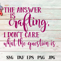 The Answer Is Crafting I Don't Care What The Question Is SVG
