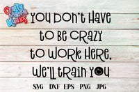 You Don't Have To Be Crazy To Work Here We'll Train You SVG