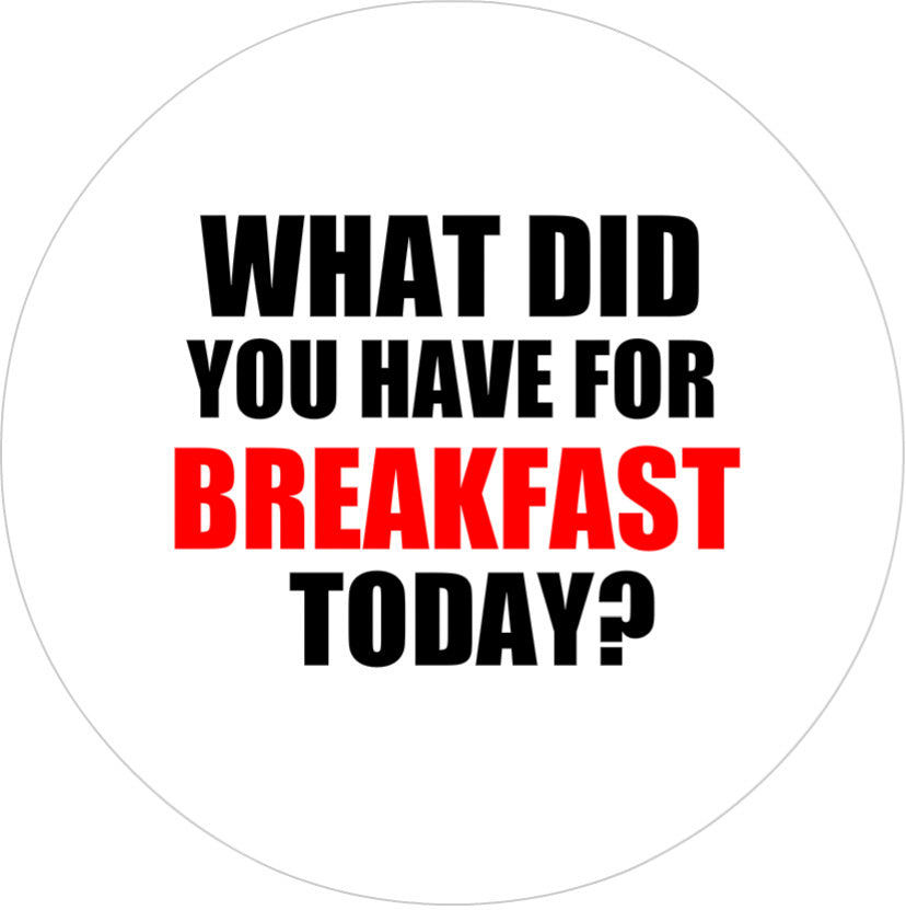 Badge - What Did You Have For Breakfast Today?