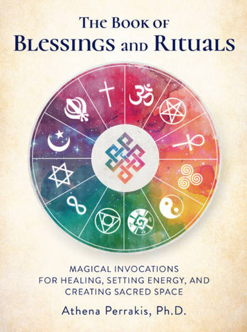 The Book Of Blessings and Rituals: Magical Invocations For Healing, Setting Energy, and Creating Sacred Space - Athena Perrakis, Ph.D.