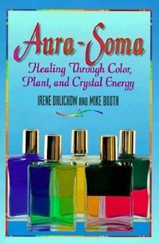 Aura-Soma: Healing through Colour, Plant, & Crystal Energy - Irene Dalichow & Mike Booth