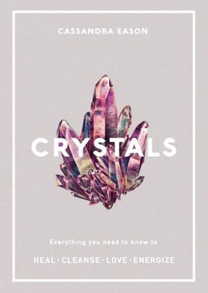 CRYSTALS: Everything You Need To Know to Heal, Cleanse, Love, Energize - Cassandra Eason