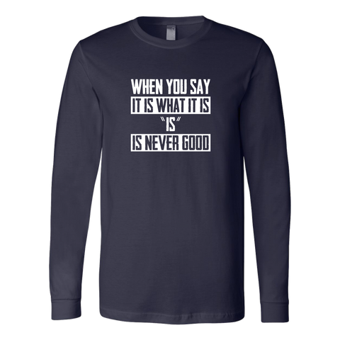 It Is What It Is (And that's never a good thing) Long Sleeve Shirt