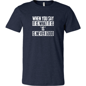 It Is What It Is (And that's never a good thing) Men's T-Shirt