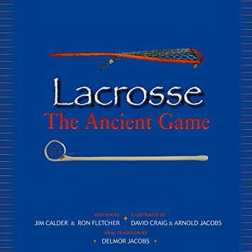 Lacrosse: The Ancient Game by Jim Calder & Ron Fletcher