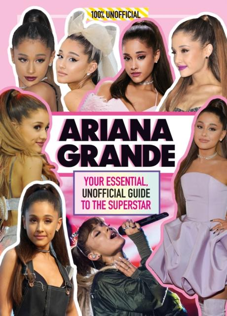 Ariana Grande 100% Unofficial : Your Essential, Unofficial Guide Book to the Superstar, Ariana Grande