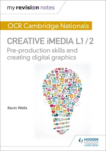 My Revision Notes: OCR Cambridge Nationals in Creative iMedia L 1 / 2 : Pre-production skills and Creating digital graphics