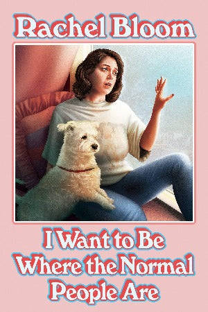 I Want to Be Where the Normal People Are, by Rachel Bloom