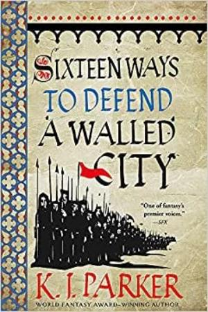 Sixteen Ways To Defend A Walled City, by K.J. Parker