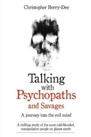 Talking With Psychopaths & Savages, by Christopher Berry-Dee