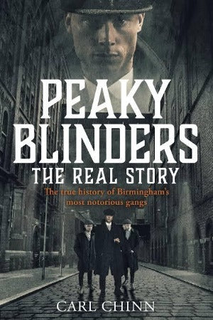 Peaky Blinders: The Real Story, by Carl Chinn