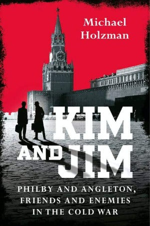 Kim and Jim: Philby and Angleton, Friends and Enemies in the Cold War, by Michael Holzman