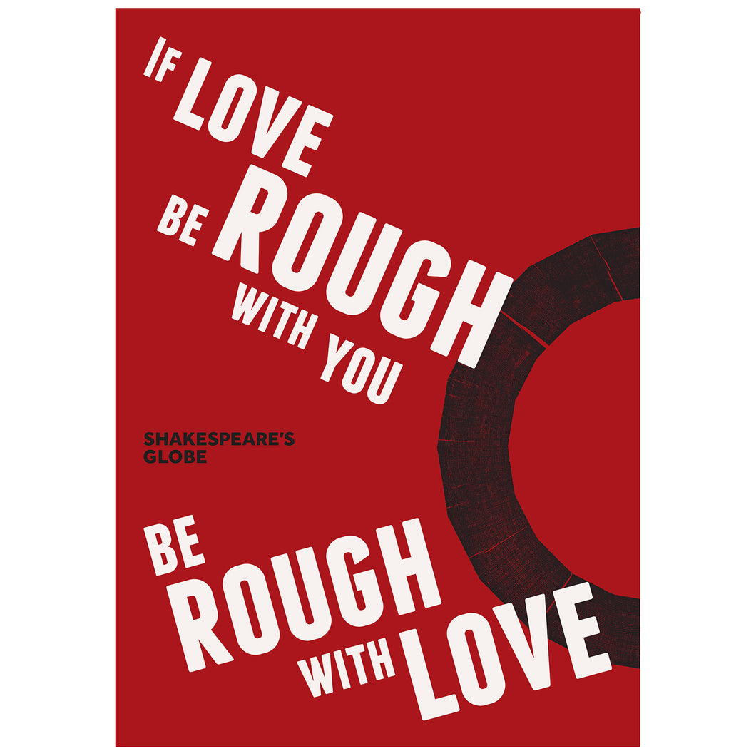 Red poster with a quote from Shakespeare play Romeo and Juliet (If love be rough with you, be rough with love) printed in bold white capital letters. The Shakespeare's Globe logo is printed in black on the right hand side