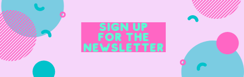 "Pink rectangle with teal and darker pink shapes to make a design. In center the words ""sign up for the newsletter"" are in teal in the center on top of a dark pink rectangle"