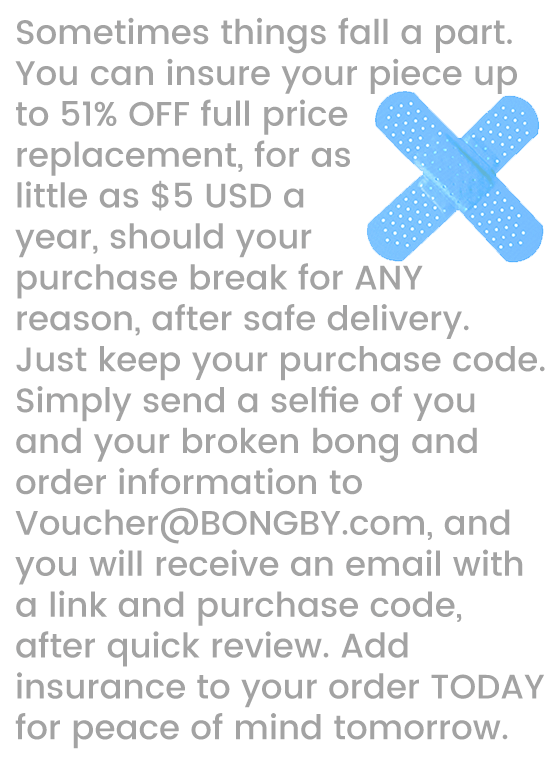 Sometimes things fall a part.  You can insure your piece up to 51% OFF full price replacement, for as little as $5 USD a year, should your purchase break for ANY reason, after safe delivery.  Just keep your purchase code.  Simply send a selfie of you and your broken bong and order information to Voucher@BONGBY.com, and you will receive an email with a link and purchase code, after quick review. Add insurance to your order TODAY for peace of mind tomorrow.