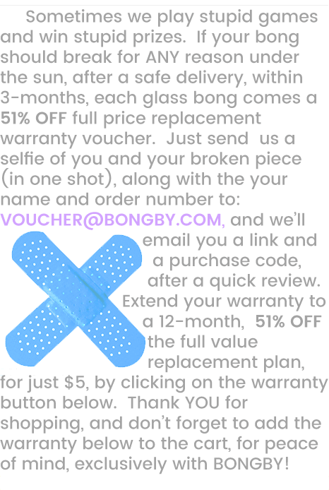BONGBY - Sometimes we play stupid games and win stupid prizes.  If your bong should break for ANY reason under the sun, after a safe delivery, within 3-months, each glass bong comes a 51% OFF full price replacement warranty voucher.  Just send us a selfie of you and your broken piece (in one shot), along with the your name and order number to:  VOUCHER@BONGBY.COM, and we'll email you a link and a purchase code, after a quick review.  Extend your warranty to a 12-month, 51% OFF the full value replacement plan, for just $5, by clicking on the warranty button below.  Thank YOU for shopping, and don't forget to add the warranty below to the cart, for peace  of mind, exclusively with BONGBY! BONGBY.COM