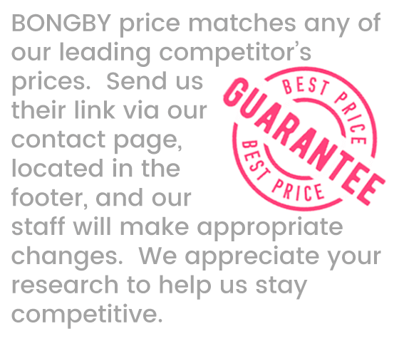 BONGBY price matches any of our leading competitor's prices. Send us their link via our contact page, located in the footer, and our staff will make the appropriate changes. We appreciate your research to help us stay competitive.