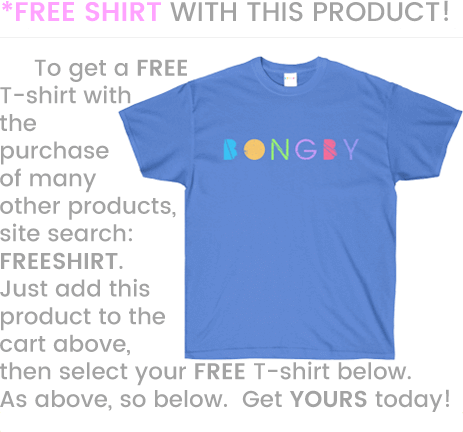 BONGBY - To get a FREE T-shirt with the purchase of many other products, site search:  FREESHIRT.  Just add this product to the cart above, then select your FREE T-shirt below.  As above, so below.  Get YOURS today!