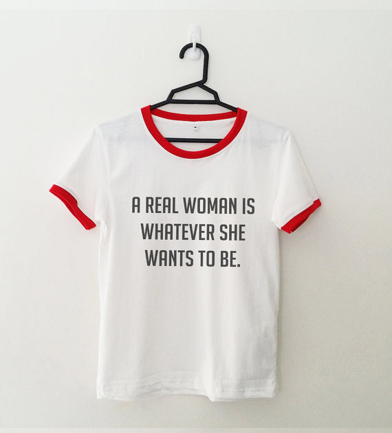 A REAL WOMEN IS WHATEVER SHE WANTS TO BE women t shirt ringer tee funny tshirt tumblr feminist shirt graphic tee gift for women - Classic Custom Tshirt