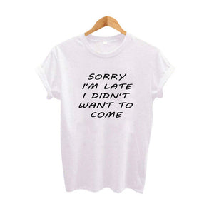 Sorry I'm Late I Didn't Want To Come Sarcastic Women Funny T shirts Tumblr Harajuku Tee Shirt Femme Summer Cotton T-shirt - Classic Custom Tshirt