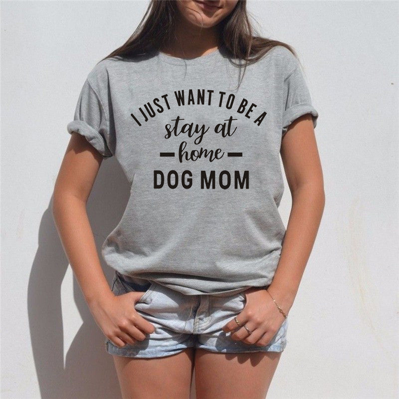 Just Want To Be Stay At Home Dog Mom Tee Funny Saying Print Women T Shirt - Classic Custom Tshirt