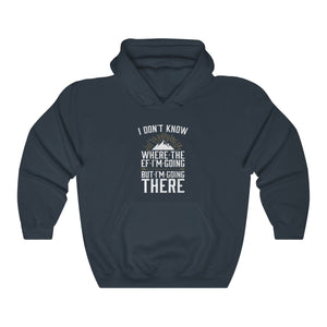 Hooded Sweatshirt - I Don't Know Where The EF I'm Going Long Sleeve Hoody For Men and Women - Wild Lifestyle Adventures