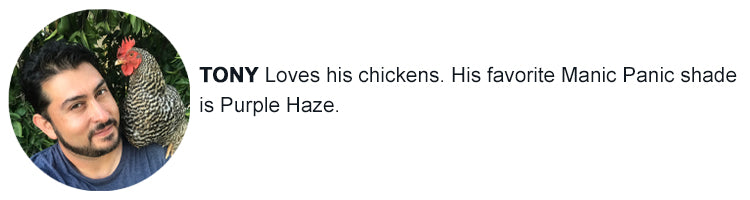 Tony loves his Chickens. His favorite Manic Panic color is Purple Haze.