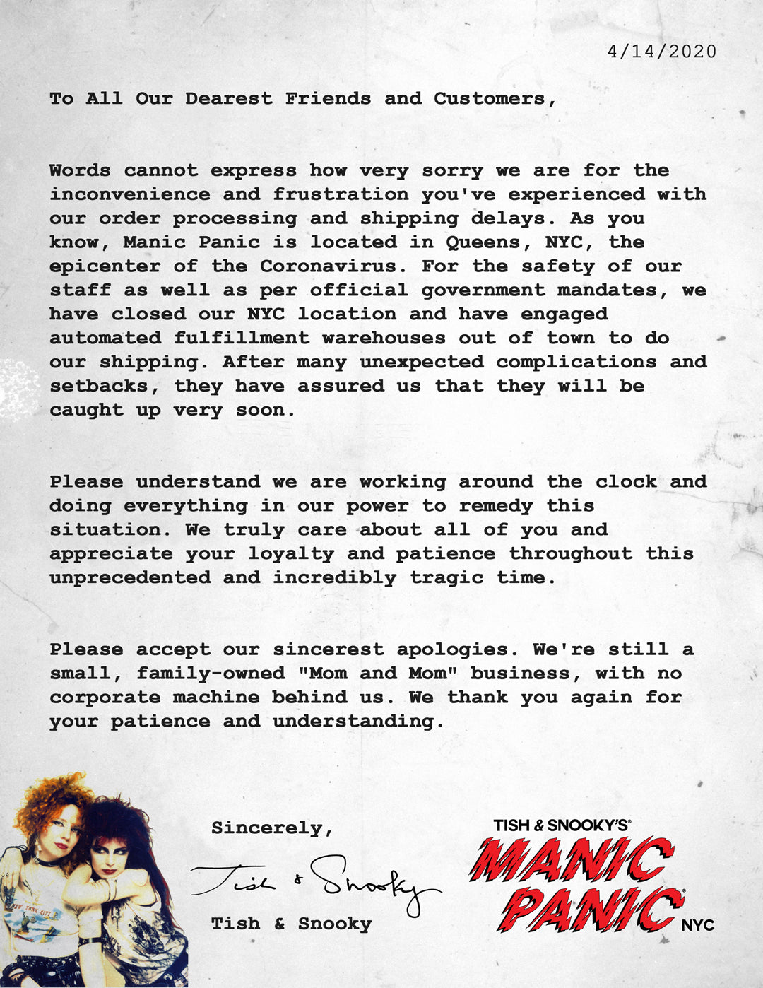 "To All Our Dearest Friends and Customers,   Words cannot express how very sorry we are for the inconvenience and frustration you've experienced with our order processing and shipping delays. As you know, Manic Panic is located in Queens, NYC, the epicenter of the Coronavirus. For the safety of our staff as well as per official government mandates, we have closed our NYC location and have engaged automated fulfillment warehouses out of town to do our shipping. After many unexpected complications and setbacks, they have assured us that they will be caught up very soon.   Please understand we are working around the clock and doing everything in our power to remedy this situation. We truly care about all of you and appreciate your loyalty and patience throughout this unprecedented and incredibly tragic time.   Please accept our sincerest apologies. We're still a small, family-owned ""Mom and Mom"" business, with no corporate machine behind us. We thank you again for your patience and understanding.   Sincerely,     Tish & Snooky"