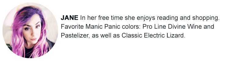 Jane - My favorite Manic Panic colors are Pro Line Divine Wine and Pastelizer, as well as Classic Electric Lizard.  On my free time I enjoy reading and shopping.