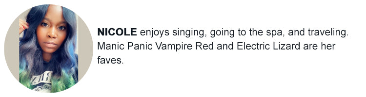 Nicole - My favorite Manic Panic Vampire Red and Electric Lizard. I enjoy singing, going to the spa and traveling.