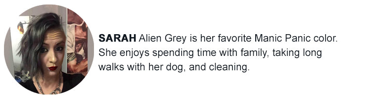 Sarah - Alien Grey is my favorite Manic Panic Color. I enjoy spending time with my family , taking long walks with my dog and cleaning.
