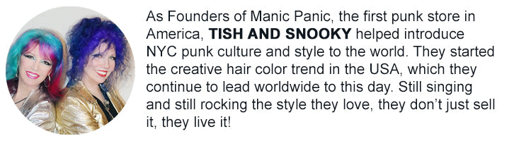 Tish and Snooky - As founders of Manic panic, the first punk store in America, Tish and Snooky helped introduce NYC punk culture and style to the world. They started the creative hair color trend in the USA, which they continue to lead worldwide to this day. Still singing and still rocking the style they love, they don't just sell it, they live it!