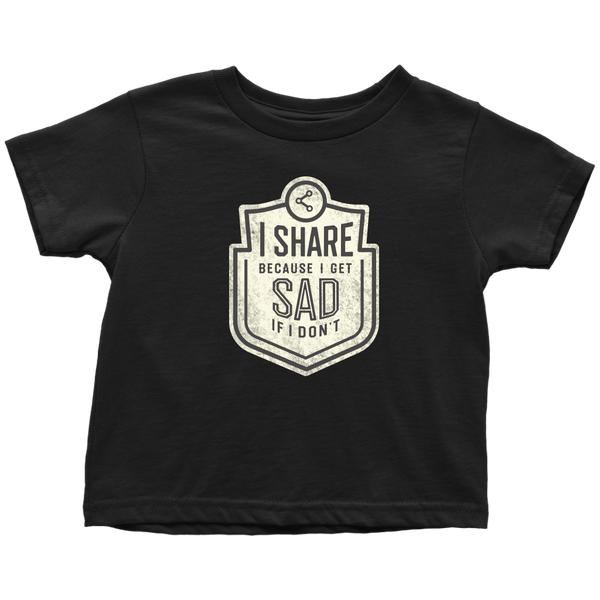 I Share Because I Get Sad if I Don't Toddler T-Shirt - 2T-5/6