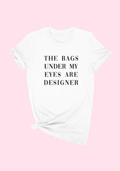 """The Bags Under My Eyes Are Designer"" Tee"